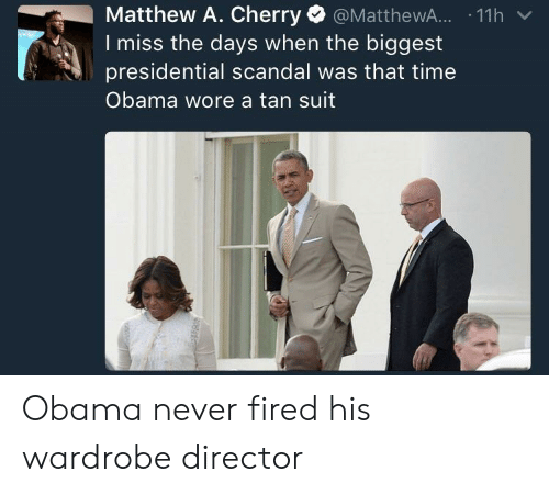 Obama, Scandal, and Time: Matthew A. Cherry @MatthewA... .11h v  miss the days when the biggest  presidential scandal was that time  Obama wore a tan suit Obama never fired his wardrobe director