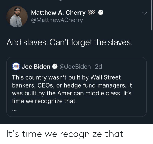 Joe Biden: Matthew A. Cherry  @MatthewACherry  And slaves. Can't forget the slaves.  JO Joe Biden  @JoeBiden 2d  This country wasn't built by Wall Street  bankers, CEOS, or hedge fund managers. It  built by the American middle class. It's  time we recognize that. It's time we recognize that