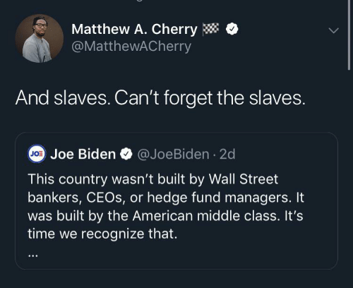 Joe Biden: Matthew A. Cherry  @MatthewACherry  And slaves. Can't forget the slaves.  @JoeBiden · 2d  Jo: Joe Biden  This country wasn't built by Wall Street  bankers, CEOS, or hedge fund managers. It  was built by the American middle class. It's  time we recognize that.