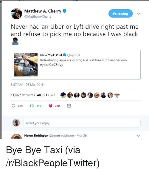 Blackpeopletwitter, Driving, and New York: Matthew A. Cherry  @MatthewACherry  Following  Never had an Uber or Lyft drive right past me  and refuse to pick me up because I was black  New York Post  @nypost  Ride-sharing apps are driving NYC cabbies into financial ruin  nyp.st/2pCBdVy  8:57 AM- 26 Mar 2018  11,067 Retweets 48,391 Likes  429t 1148K  Tweet your reply  Norm Robinson @norm_robinson Mar 26 <p>Bye Bye Taxi (via /r/BlackPeopleTwitter)</p>