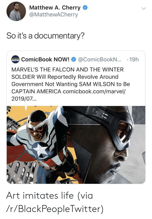 Captain America: Matthew A. Cherry  @MatthewACherry  So it's a documentary?  NOW ComicBook NOW!  comicbook  @ComicBookN... 19h  MARVEL'S THE FALCON AND THE WINTER  SOLDIER Will Reportedly Revolve Around  Government Not Wanting SAM WILSON to Be  CAPTAIN AMERICA comicbook.com/marvel/  2019/07... Art imitates life (via /r/BlackPeopleTwitter)