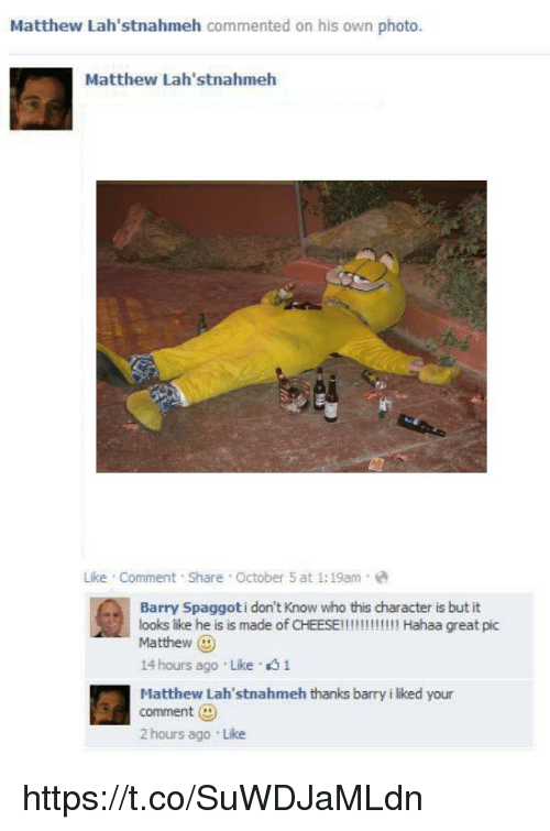 Hahaa: Matthew Lah'stnahmeh commented on his own photo  Matthew Lah'stnahmeh  Like Comment Share October 5 at 1:19am-e  Barry Spaggoti don't Know who this character is but it  looks like he is is made of CHEESE!!!!!!!!!!! Hahaa great pic  Matthew  14 hours ago Like 1  Hatthew Lah'stnahmeh thanks barry i liked your  comment (D  2 hours ago Like https://t.co/SuWDJaMLdn