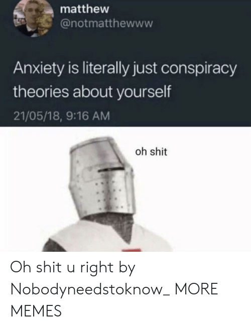 Conspiracy: matthew  @notmatthewww  Anxiety is literally just conspiracy  theories about yourself  21/05/18, 9:16 AM  oh shit Oh shit u right by Nobodyneedstoknow_ MORE MEMES