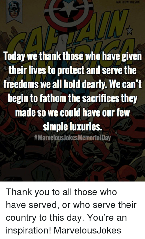 Freedoms: MATTHEW WILSON  Today we thank those who have given  their lives to protect and serve the  freedoms we all hold dearly. We can't  begin to fathom the sacrifices they  made so we could have our few  simple luxuries.  Thank you to all those who have served, or who serve their country to this day. You're an inspiration! MarvelousJokes