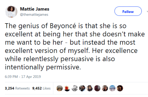 Beyonce: Mattie James  Follow  @themattiejames  The genius of Beyoncé is that she is so  excellent at being her that she doesn't make  me want to be her - but instead the most  excellent version of myself. Her excellence  while relentlessly persuasive is also  intentionally permissive.  6:39 PM -17 Apr 2019  3,254 Retweets 9,452 Likes