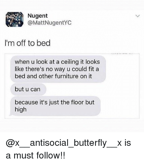 Memes, Butterfly, and Furniture: @MattNugentYC  I'm off to bed  when u look at a ceiling it looks  like there's no way u could fit a  bed and other furniture on it  but u can  because it's just the floor but  high @x__antisocial_butterfly__x is a must follow!!