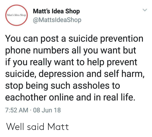 self harm: Matt's Idea Shop  Matt's Idea Shop  @MattsldeaShop  You can post a suicide prevention  phone numbers all you want but  if you really want to help prevent  suicide, depression and self harm,  stop being such assholes to  eachother online and in real life.  7:52 AM 08 Jun 18 Well said Matt