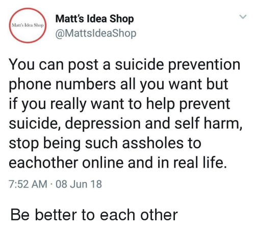 self harm: Matt's Idea Shop  @MattsldeaShop  Matt's Idea Shop  You can post a suicide prevention  phone numbers all you want but  if you really want to help prevent  suicide, depression and self harm  stop being such assholes to  eachother online and in real life  7:52 AM 08 Jun 18 Be better to each other
