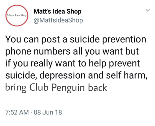 self harm: Matts ldea Shop  @MattsldeaShop  Matt's Idea Shop  You can post a suicide prevention  phone numbers all you want but  if you really want to help prevent  suicide, depression and self harm  bring Club Penguin back  7:52 AM 08 Jun 18