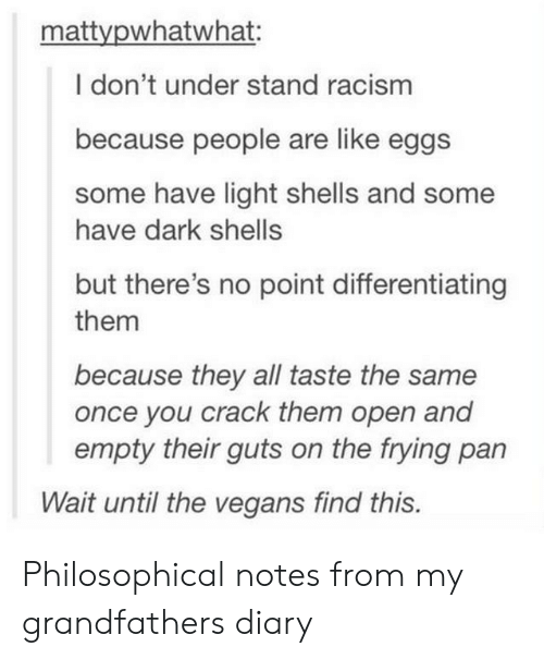 Philosophical: mattvpwhatwhat:  I don't under stand racism  because people are like eggs  some have light shells and some  have dark shells  but there's no point differentiating  them  because they all taste the same  once you crack them open and  empty their guts on the frying pan  Wait until the vegans find this. Philosophical notes from my grandfathers diary