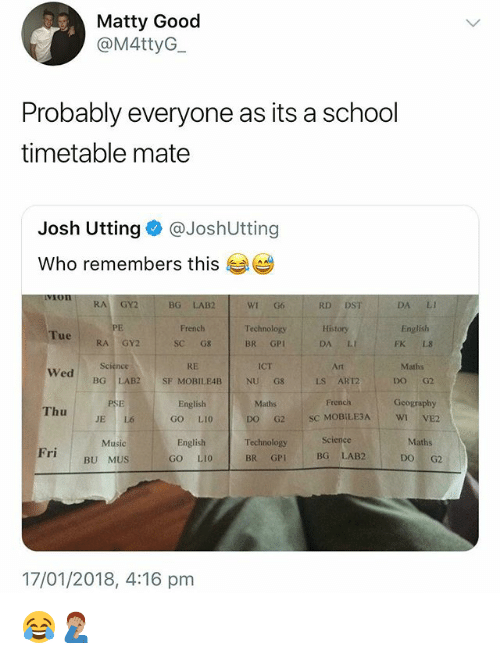 matty: Matty Good  @M4ttyG  Probably everyone as its a school  timetable mate  Josh Utting @JoshUtting  Who remembers this  GY2  BG LAB2  RD DST  WI G6  Technology  BR GPI  History  DA LI  Art  LS ART2  French  DA LI  English  FK L8  Maths  DO G2  Geography  French  Tue  RA GY2  SC G8  RE  SF MOBILEAB  Science  ICT  Wed  BG LAB2  NUG8  PSE  JE L6  English  GO LI0  Maths  Thu  DO G2 SC MOBILE3A WIVE2  Science  Maths  English  GO LI0  Music  Fri  BG LAB2  BU MUS  BR GP  DO G2  17/01/2018, 4:16 pm 😂🤦🏽‍♂️