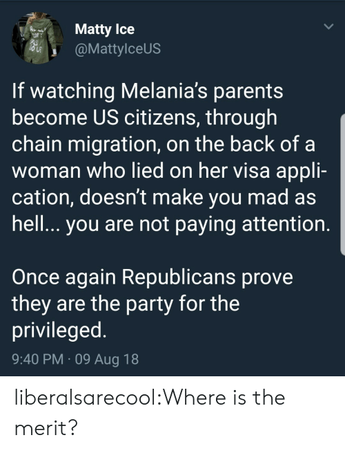 matty: Matty lce  @MattylceUS  If watching Melania's parents  become US citizens, through  chain migration, on the back of a  woman who lied on her visa appli-  cation, doesn't make you mad as  hell.. you are not paying attention  Once again Republicans prove  they are the party for the  privileged  9:40 PM 09 Aug 18 liberalsarecool:Where is the merit?