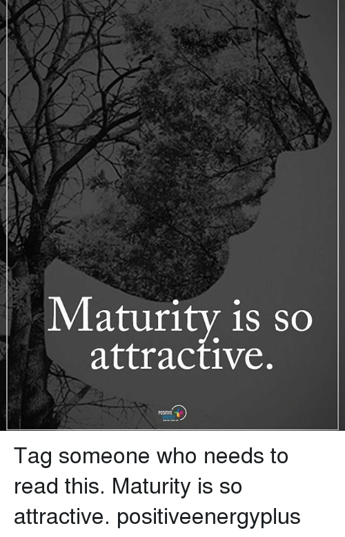 Memes, Tag Someone, and 🤖: Maturity 1s SC  attractive.  POSITIVE Tag someone who needs to read this. Maturity is so attractive. positiveenergyplus