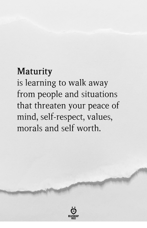 values: Maturity  is learning to walk away  from people and situations  that threaten your peace of  mind, self-respect, values,  morals and self worth.  RELATIONGP  RLES
