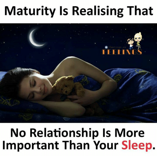 Memes, Sleep, and 🤖: Maturity Is Realising That  Feelingsw  No Relationship Is More  Important Than Your Sleep.