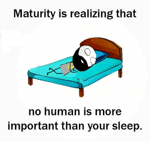 Memes, 🤖, and Mature: Maturity is realizing that  no human is more  important than your sleep