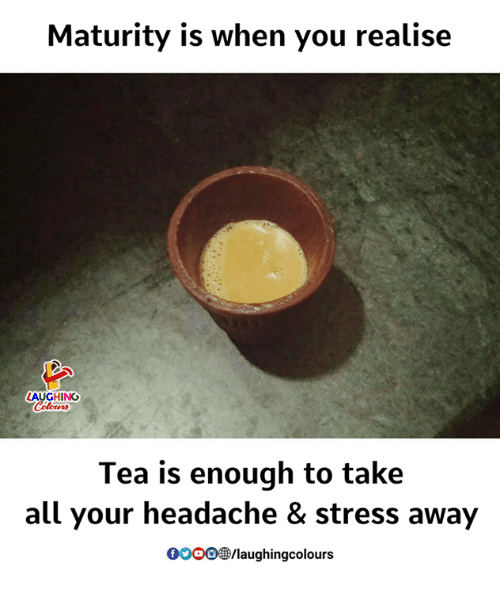 Indianpeoplefacebook, Tea, and Stress: Maturity is when you realise  LAUGHING  Tea is enough to take  all your headache & stress away  0O00/laughingcolours