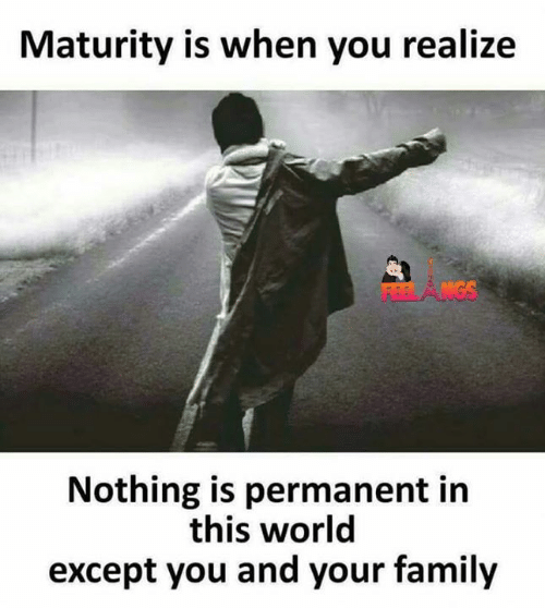 Except You: Maturity is when you realize  Nothing is permanent in  this world  except you and your family