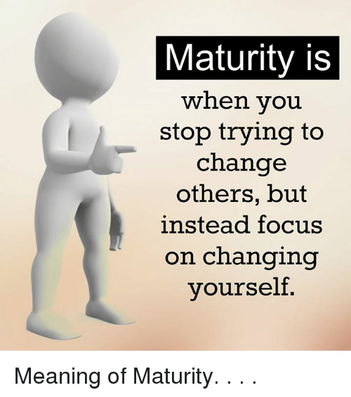 Memes, Focus, and Meaning: Maturity is  when you  stop trying to  change  others, but  instead focus  on changing  yourself Meaning of Maturity. . . .