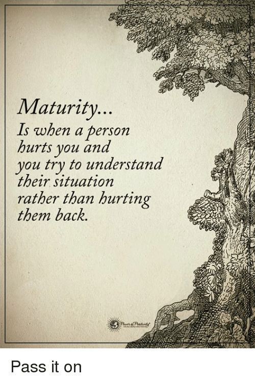 Memes, Back, and 🤖: Maturity  when a person  s hurts you and  you try to understand  their situation  rather than hurting  them back. Pass it on