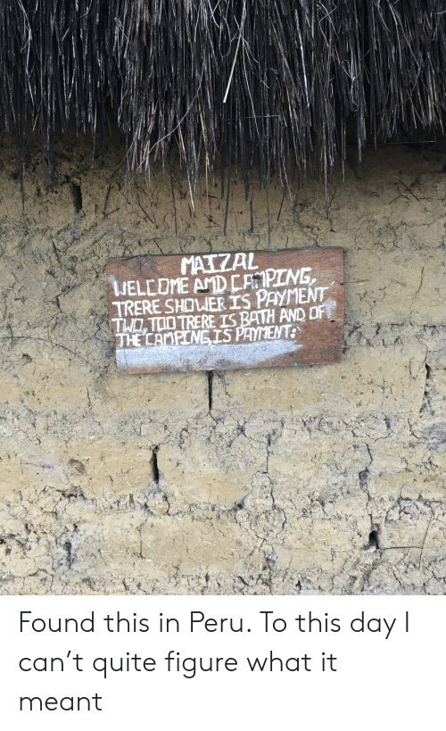 Caping: MATZAL  WELLOME AMD CAPING  TRERE SHOUER IS PAYMENT  THOTOOTRERE IS BATH AND OF  THE CAMPCNGIS PAYMENT: Found this in Peru. To this day I can't quite figure what it meant