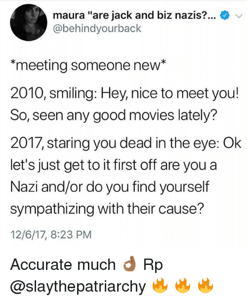 """Memes, Movies, and Good: maura """"are jack and biz nazis-0-  @behindyourback  meeting someone new*  2010, smiling: Hey, nice to meet you!  So, seen any good movies lately?  2017, staring you dead in the eye: Ok  let's just get to it first off are you a  Nazi and/or do you find yourself  sympathizing with their cause?  12/6/17, 8:23 PM Accurate much 👌🏾 Rp @slaythepatriarchy 🔥 🔥 🔥"""