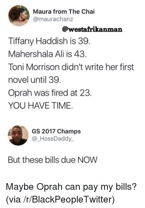 Ali, Blackpeopletwitter, and Oprah Winfrey: Maura from The Chai  @maurachanz  @westafrikanman  Tiffany Haddish is 39  Mahershala Ali is 43  Toni Morrison didn't write her first  novel until 39  Oprah was fired at 23  YOU HAVE TIME  GS 2017 Champs  @HossDaddy  But these bills due NOW Maybe Oprah can pay my bills? (via /r/BlackPeopleTwitter)