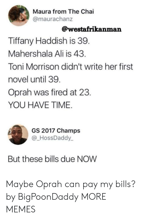 Ali, Dank, and Memes: Maura from The Chai  @maurachanz  @westafrikanman  Tiffany Haddish is 39  Mahershala Ali is 43  Toni Morrison didn't write her first  novel until 39  Oprah was fired at 23  YOU HAVE TIME  GS 2017 Champs  @HossDaddy  But these bills due NOW Maybe Oprah can pay my bills? by BigPoonDaddy MORE MEMES