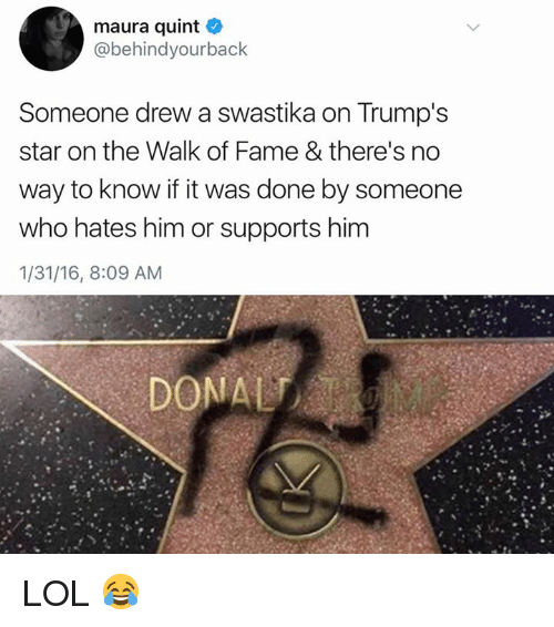 Lol, Star, and Who: maura quint  @behindyourback  Someone drew a swastika on Trump's  star on the Walk of Fame & there's no  way to know if it was done by someone  who hates him or supports him  1/31/16, 8:09 AM LOL 😂