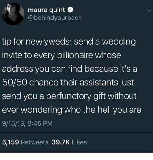 Dank, Wedding, and Hell: maura quint  @behindyourback  tip for newlyweds: send a wedding  invite to every billionaire whose  address you can find because it's a  50/50 chance their assistants just  send you a perfunctory gift without  ever wondering who the hell you are  9/15/18, 8:45 PM  5,159 Retweets 39.7K Likes