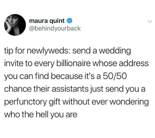 Wedding, Hell, and Who: maura quint  @behindyourback  tip for newlyweds: send a wedding  invite to every billionaire whose address  you can find because it's a 50/50  chance their assistants just send you a  perfunctory gift without ever wondering  who the hell you are
