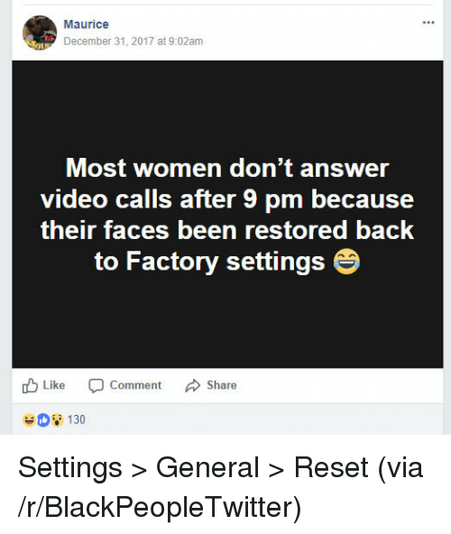Blackpeopletwitter, Video, and Back: Maurice  Decembr 31, 2017 at 9:02am  video calls after 9 pm because  their faces been restored back  to Factory settings e  Like Comment Share  130 <p>Settings > General > Reset (via /r/BlackPeopleTwitter)</p>