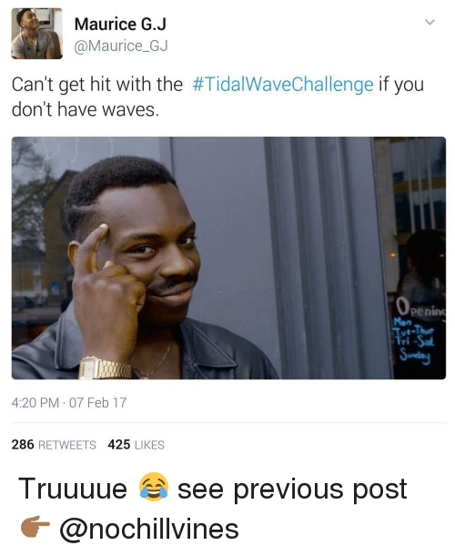 Funny, 4 20, and Wave: Maurice G.J  Maurice GJ  Can't get hit with the  #TidalWaveChallenge if you  don't have waves.  Operim  Mon  Tue-Thur  Fri -Sal.  4:20 PM 07 Feb 17  286 RETWEETS  425  LIKES Truuuue 😂 see previous post👉🏾 @nochillvines