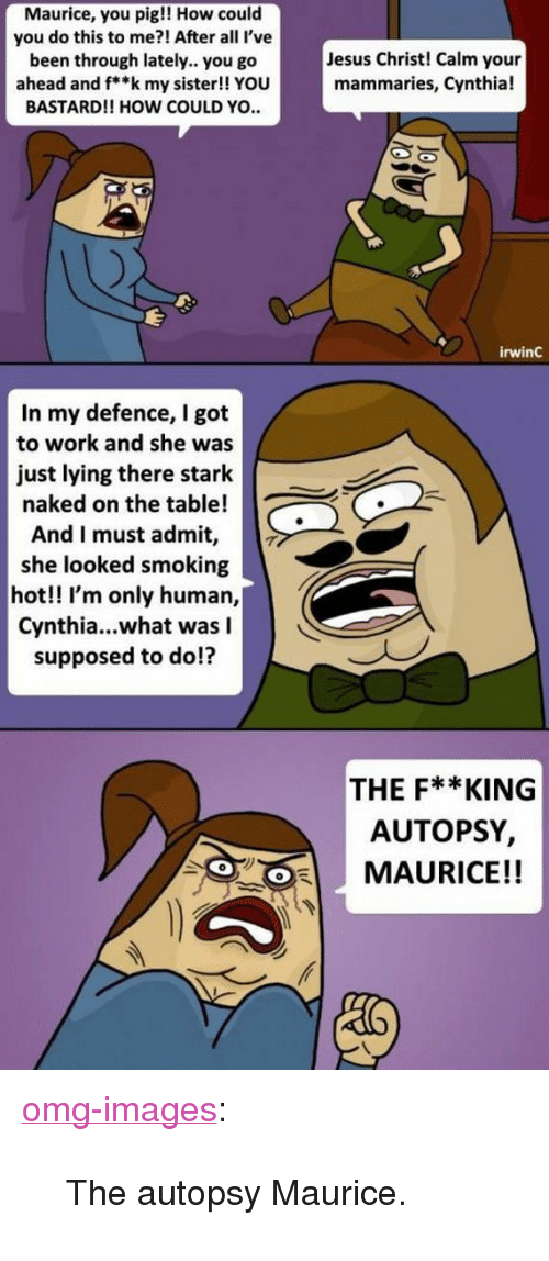 """Jesus, Omg, and Smoking: Maurice, you pig!! How could  you do this to me?! After all l've  been through lately.. you go  ahead and f**k my sister!! YOU  BASTARD!! HOW COULD YO.  Jesus Christ! Calm your  mammaries, Cynthia!  irwinC  In my defence, I got  to work and she was  just lying there stark  naked on the table!  And I must admit,  she looked smoking  hot!! I'm only human,  Cynthia...what was I  supposed to do!?  THE F**KING  AUTOPSY,  MAURICE!! <p><a href=""""https://omg-images.tumblr.com/post/163170482457/the-autopsy-maurice"""" class=""""tumblr_blog"""">omg-images</a>:</p>  <blockquote><p>The autopsy Maurice.</p></blockquote>"""
