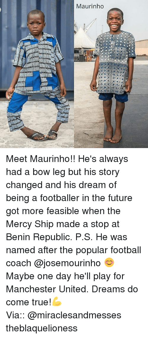 bowed: Maurinho Meet Maurinho!! He's always had a bow leg but his story changed and his dream of being a footballer in the future got more feasible when the Mercy Ship made a stop at Benin Republic. P.S. He was named after the popular football coach @josemourinho 😊 Maybe one day he'll play for Manchester United. Dreams do come true!💪 ┈┈┈┈┈┈┈┈┈┈┈┈┈┈┈┈┈┈┈┈┈┈┈ Via:: @miraclesandmesses theblaquelioness