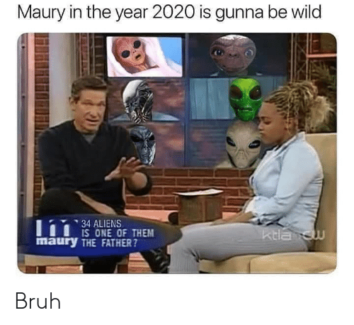 Bruh, Maury, and Aliens: Maury in the year 2020 is gunna be wild  34 ALIENS  IS ONE OF THEM  maury THE FATHER?  ktla cw Bruh