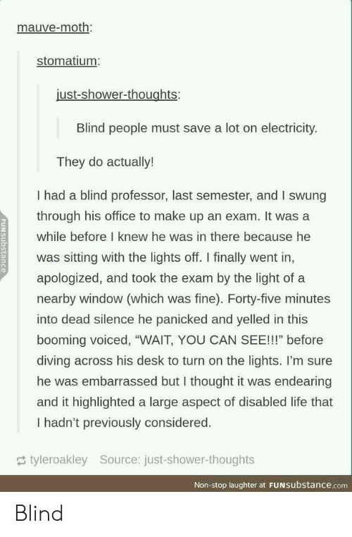 """Life, Shower, and Shower Thoughts: mauve-moth:  stomatium  just-shower-thoughts:  Blind people must save a lot on electricity.  They do actually!  I had a blind professor, last semester, and I swung  through his office to make up an exam. It was a  while before I knew he was in there because he  was sitting with the lights off. I finally went in,  apologized, and took the exam by the light of a  nearby window (which was fine). Forty-five minutes  into dead silence he panicked and yelled in this  booming voiced, """"WAIT, YOU CAN SEE!!!"""" before  diving across his desk to turn on the lights. I'm sure  he was embarrassed but I thought it was endearing  and it highlighted a large aspect of disabled life that  I hadn't previously considered.  tyleroakley Source: just-shower-thoughts  Non-stop laughter at FUNsubstance.com Blind"""