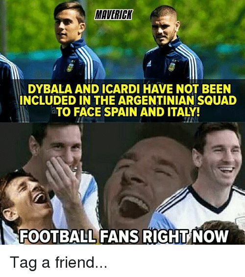 maverick: MAVERICK  DYBALA AND ICARDI HAVE NOT BEEN  INCLUDED IN THE ARGENTINIAN SQUAD  aTO FACE SPAIN AND ITALY!  FOOTBALL FANS RIGHT NOW Tag a friend...