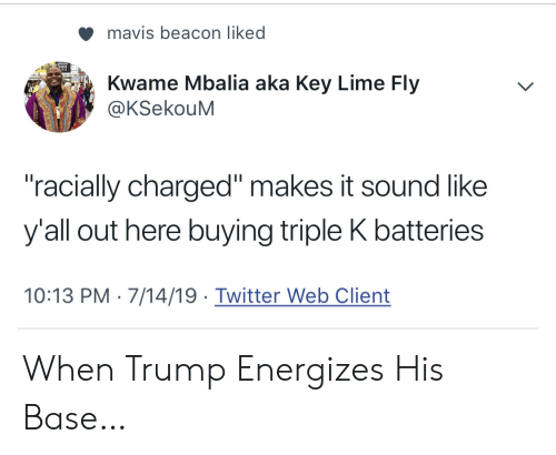 "Twitter, Trump, and Key: mavis beacon liked  Kwame Mbalia aka Key Lime Fly  @KSekouM  ""racially charged"" makes it sound like  y'all out here buying triple K batteries  10:13 PM 7/14/19 Twitter Web Client When Trump Energizes His Base…"