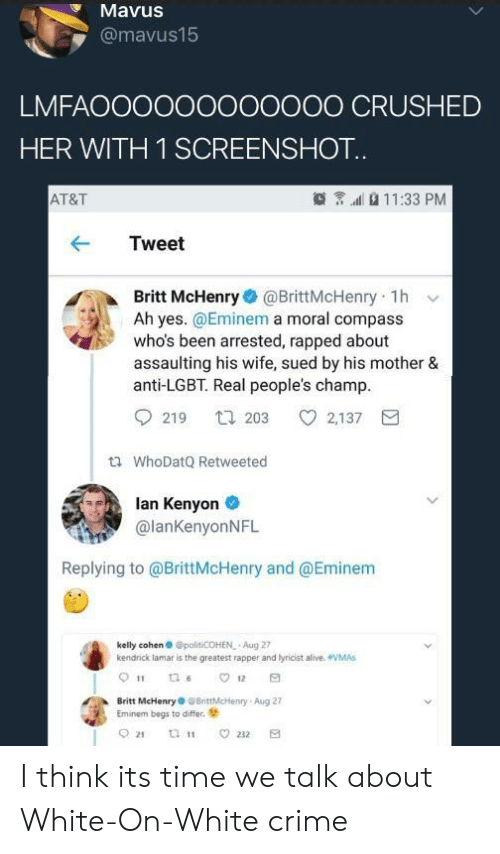 rapped: MavuS  @mavus15  LMFAOOOOOOOO0OOO CRUSHED  HER WITH 1 SCREENSHOT  AT&T  11:33 PM  Tweet  Britt McHenry@BrittMcHenry 1h v  Ah yes. @Eminem a moral compass  who's been arrested, rapped about  assaulting his wife, sued by his mother &  anti-LGBT. Real people's champ  219 t203 2,137  tl WhoDatQ Retweeted  lan Kenyon  @lanKenyonNFL  Replying to @BrittMcHenry and @Eminem  kelly cohen @polt COHEN Aug 27  kendrick lamar is the greatest rapper and lyricist alive. VMAs  Britt McHenryBrittMcHenry-Aug 27  Eminem begs to differ. I think its time we talk about White-On-White crime