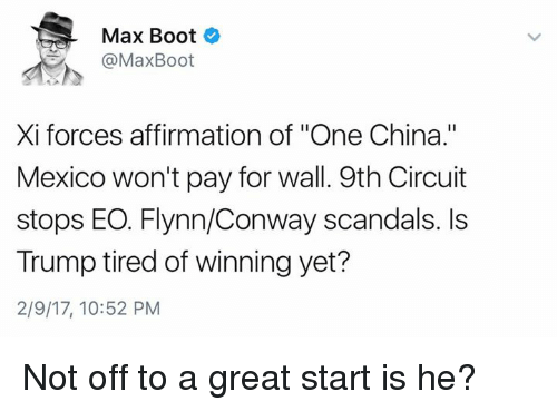 """Affirmative: Max Boot  @Max Boot  Xi forces affirmation of """"One China.""""  Mexico won't pay for wall. 9th Circuit  stops EO. Flynn/Conway scandals. Is  Trump tired of winning yet?  2/9/17, 10:52 PM Not off to a great start is he?"""