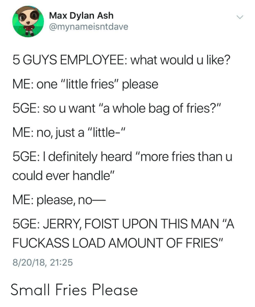 """mana: Max Dylan Ash  @mynameisntdave  5 GUYS EMPLOYEE: what would u like?  ME: one """"little fries"""" please  SGE: SO u want 'a whole bag of fries?""""  ME: no, just a """"little-""""  5GE: I definitely heard """"more ries thanu  cOuld ever nandle  ME: please, no-  5GE: JERRY, FOIST UPON THIS MAN""""A  FUCKASS LOAD AMOUNT OF FRIES""""  8/20/18, 21:25 Small Fries Please"""