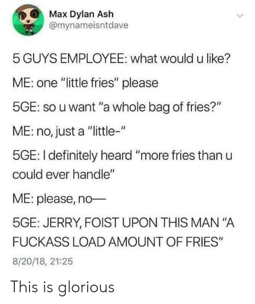 """Ash, Definitely, and Glorious: Max Dylan Ash  @mynameisntdave  5 GUYS EMPLOYEE: what would u like?  ME: one """"little fries"""" please  5GE: so u want """"a whole bag of fries?""""  ME: no, just a """"little-""""  5GE: I definitely heard """"more fries than u  could ever handle""""  ME: please, no  5GE: JERRY, FOIST UPON THIS MAN """"A  FUCKASS LOAD AMOUNT OF FRIES""""  8/20/18, 21:25 This is glorious"""