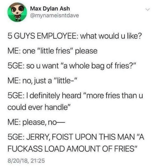 """mana: Max Dylan Ash  @mynameisntdave  5 GUYS EMPLOYEE: what would u like?  ME: one """"little fries"""" please  5GE: so u want """"a whole bag of fries?""""  ME: no, just a """"ittle-""""  5GE: I definitely heard """"more fries than u  could ever handle""""  ME: please, no  5GE: JERRY, FOIST UPON THIS MAN""""A  FUCKASS LOAD AMOUNT OF FRIES""""  8/20/18, 21:25"""