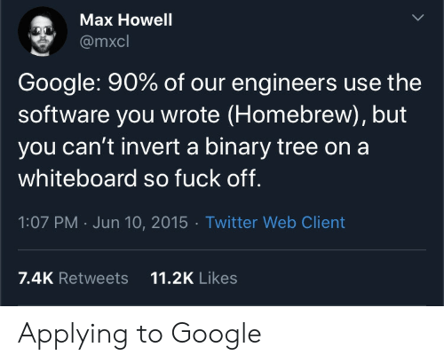 Google, Twitter, and Fuck: Max Howell  @mxcl  Google: 90% of our engineers use the  software you wrote (Homebrew), but  you can't invert a binary tree on a  whiteboard so fuck off.  1:07 PM Jun 10, 2015 Twitter Web Client  11.2K Likes  7.4K Retweets Applying to Google