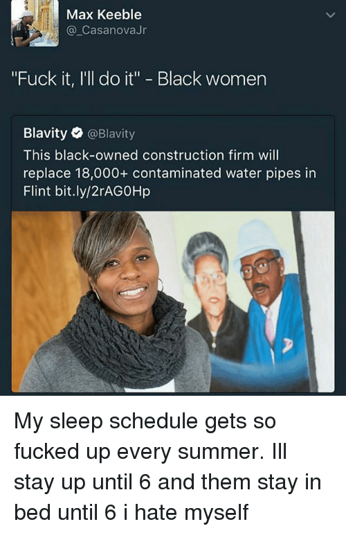 """Memes, Summer, and Black: Max Keeble  Casanova Jr  """"Fuck it, I'll do it"""" Black women  Blavity  @Blavity  This black-owned construction firm will  replace 18,000 contaminated water pipes in  Flint bit.ly/2rAG0Hp My sleep schedule gets so fucked up every summer. Ill stay up until 6 and them stay in bed until 6 i hate myself"""