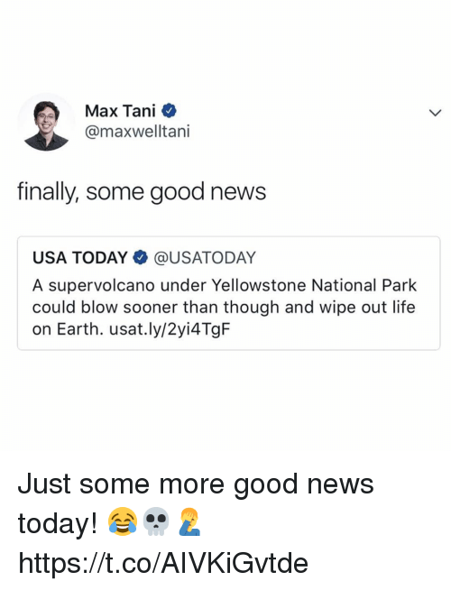 Life, News, and Some More: Max Tani  @maxwelltani  finally, some good news  USA TODAY@USATODAY  A supervolcano under Yellowstone National Park  could blow sooner than though and wipe out life  on Earth. usat.ly/2yi4TgF Just some more good news today! 😂💀🤦‍♂️ https://t.co/AIVKiGvtde