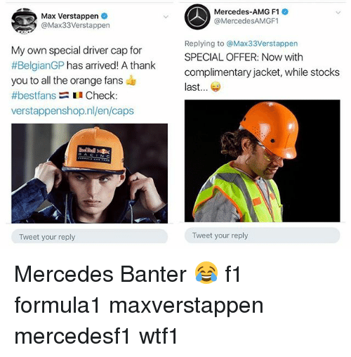 amg: Max Verstappen  @Max33Verstappen  Mercedes-AMG F1  @MercedesAMGF1  My own special driver cap for  #BelgianGP has arrived! A thank  you to all the orange fans  #bestfans Check  verstappenshop.nl/en/caps  Replying to @Max33Verstappen  SPECIAL OFFER: Now with  complimentary jacket, while stocks  last...  Tweet your reply  Tweet your reply Mercedes Banter 😂 f1 formula1 maxverstappen mercedesf1 wtf1