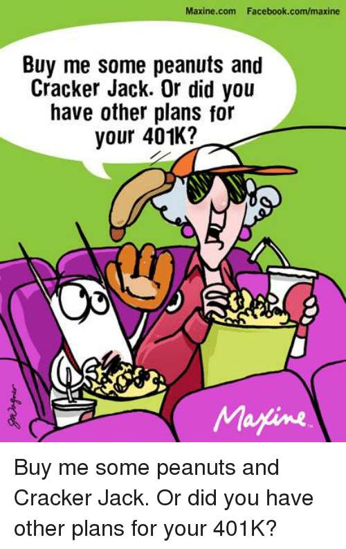 401k: Maxine.com Facebook.com/maxine  Buy me some peanuts and  Cracker Jack. Or did you  have other plans for  your 401K?  Magine Buy me some peanuts and Cracker Jack. Or did you have other plans for your 401K?