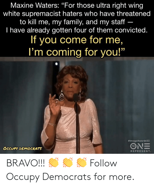 """Occupy Democrats: Maxine Waters: """"For those ultra right wing  white supremacist haters who have threatened  to kill me, my family, and my staff -  I have already gotten four of them convicted.  If you come for me,  I'm coming for you!""""  #ImageAwardsSO  TV  OCCUPY DEMOCRATS  REPRESENT BRAVO!!! 👏 👏 👏   Follow Occupy Democrats for more."""